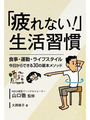 cover image of 「疲れない!」生活習慣  食事・運動・ライフスタイル 今日からできる30の基本メソッド: 本編