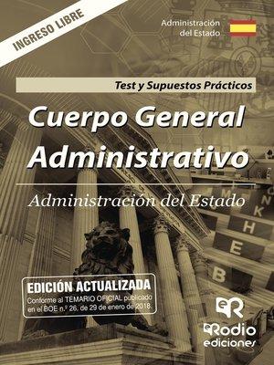 cover image of Cuerpo General Administrativo. Administración del Estado. Test y Supuestos Prácticos. Ingreso libre