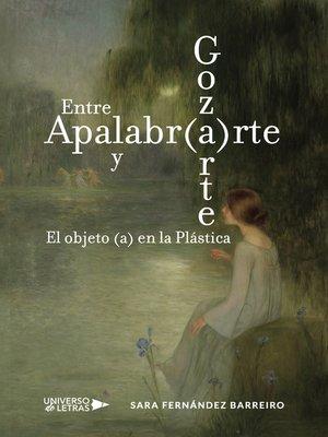 cover image of Entre Apalabr(a)rte y Goz(a)rte. El objeto (a) en la Plástica