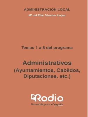 cover image of Administrativos (Ayuntamientos, Cabildos, Diputaciones, etc.) Temas 1 a 8 del programa