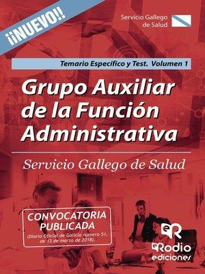 cover image of Grupo Auxiliar de la Función Administrativa. Servicio Gallego de Salud. Temario Específico y Test. Volumen 1