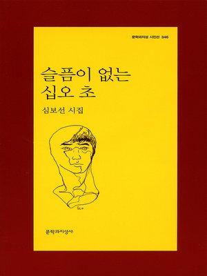cover image of 슬픔이 없는 십오 초 - 문학과지성 시인선 346