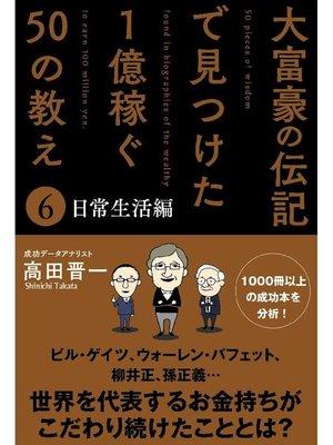 cover image of 大富豪の伝記で見つけた 1億稼ぐ50の教え(6) 日常生活編: 本編
