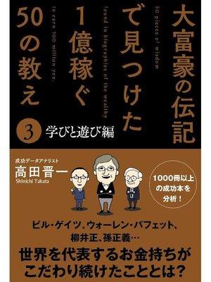 cover image of 大富豪の伝記で見つけた 1億稼ぐ50の教え(3) 学びと遊び編: 本編