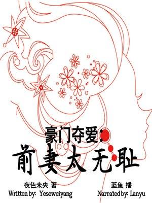 cover image of 豪门夺爱:前妻太无耻 (The Shameless Ex-Wife)