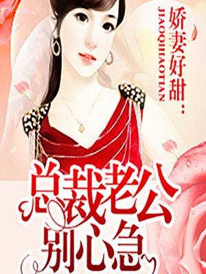 cover image of 娇妻好甜:总裁老公别心急 (Don't Worry, My Dear)