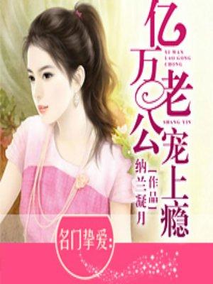 cover image of 名门挚爱:亿万老公宠上瘾 (Billionaire Addicted)