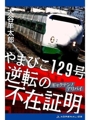 cover image of やまびこ129号 逆転の不在証明(アリバイ): 本編