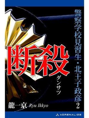 cover image of 警察学校見習生・北王子政彦(2) 断殺: 本編