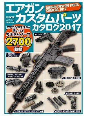 cover image of エアガンカスタムパーツカタログ2017: 本編