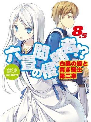 cover image of 六畳間の侵略者!?8.5 白銀の姫と青き騎士第二章: 本編