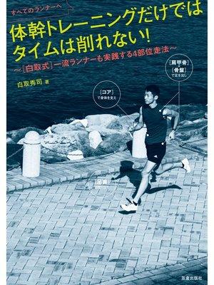 cover image of すべてのランナーへ 体幹トレーニングだけではタイムは削れない!~[白取式]一流ランナーも実践する4部位走法~: 本編