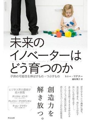 cover image of 未来のイノベーターはどう育つのか ― 子供の可能性を伸ばすもの・つぶすもの: 本編