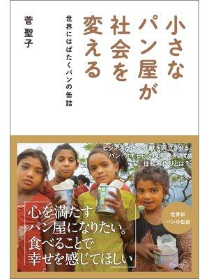 cover image of 小さなパン屋が社会を変える──世界にはばたくパンの缶詰: 本編