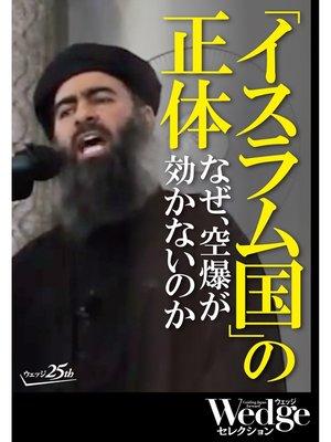 cover image of 「イスラム国」の正体 なぜ、空爆が効かないのか (Wedgeセレクション No.37): 本編