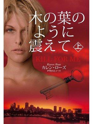 cover image of 木の葉のように震えて(上)(KILL FOR ME): 本編