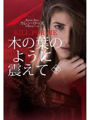 cover image of 木の葉のように震えて(下)(KILL FOR ME): 本編