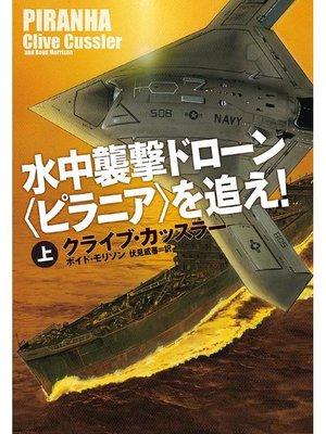 cover image of 水中襲撃ドローン〈ピラニア〉を追え!(上): 本編