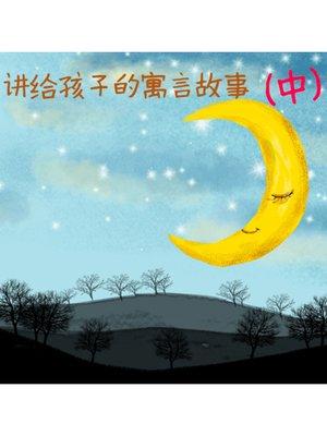cover image of 讲给孩子的寓言故事(中)