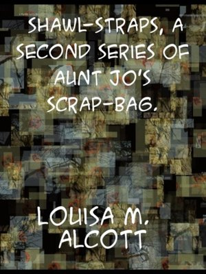 cover image of Shawl-Straps a Second Series of Aunt Jo's Scrap-Bag