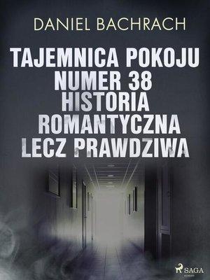 cover image of Tajemnica pokoju numer 38. Historia romantyczna, lecz prawdziwa