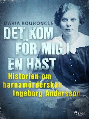 cover image of Det kom för mig i en hast--Historien om barnamörderskan Ingeborg Andersson