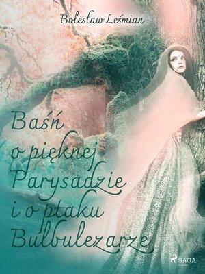 cover image of Baśń o pięknej Parysadzie i o ptaku Bulbulezarze
