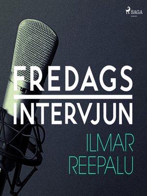 cover image of Fredagsintervjun--Ilmar Reepalu