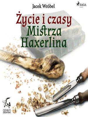 cover image of Życie i czasy Mistrza Haxerlina