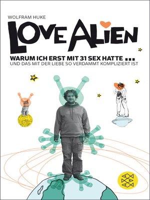 cover image of Love Alien. Warum ich erst mit 31 Sex hatte... und das mit der Liebe so verdammt kompliziert ist