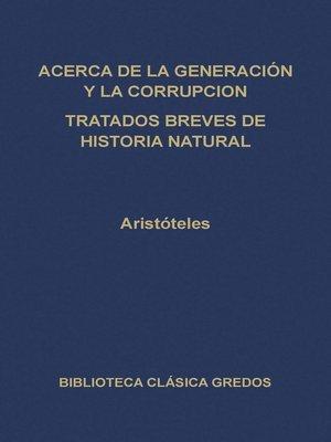 cover image of Acerca de la generación y la corrupción. Tratados breves de historia natural.