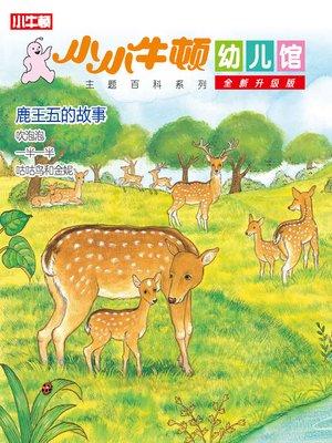 cover image of 小小牛顿幼儿馆全新升级版 鹿王五的故事
